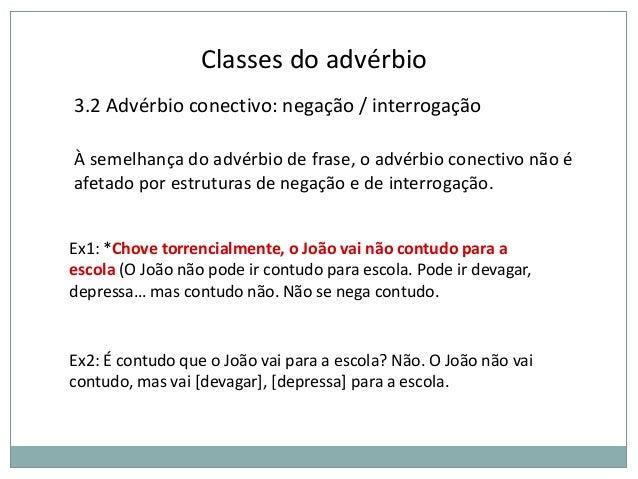 Classes do advérbio 3.2 Advérbio conectivo: negação / interrogação À semelhança do advérbio de frase, o advérbio conectivo...
