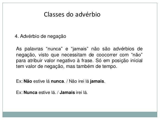 """Classes do advérbio 4. Advérbio de negação  As palavras """"nunca"""" e """"jamais"""" não são advérbios de negação, visto que necessi..."""