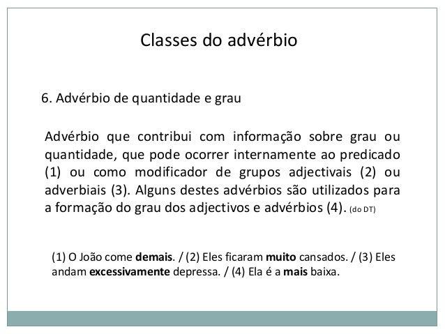 Classes do advérbio 6. Advérbio de quantidade e grau  Advérbio que contribui com informação sobre grau ou quantidade, que ...