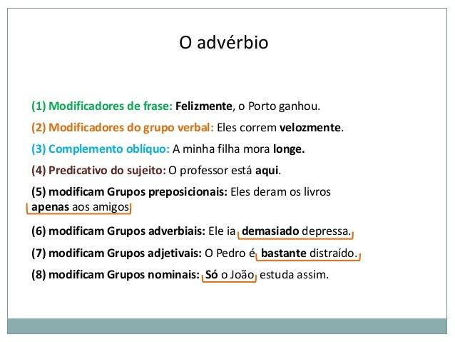 O advérbio (1) Modificadores de frase: Felizmente, o Porto ganhou. (2) Modificadores do grupo verbal: Eles correm velozmen...