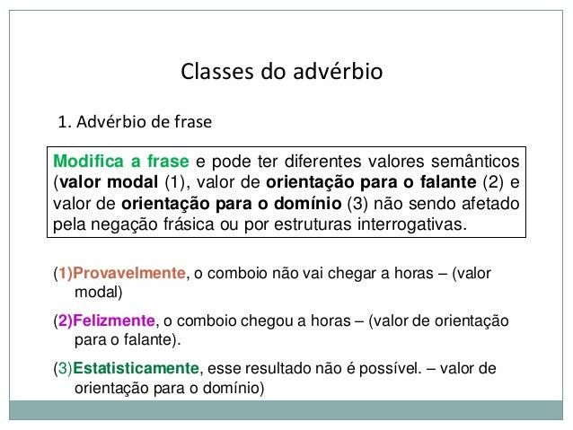 Classes do advérbio 1. Advérbio de frase Modifica a frase e pode ter diferentes valores semânticos (valor modal (1), valor...