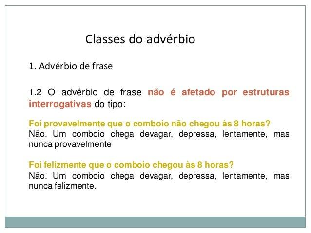 Classes do advérbio 1. Advérbio de frase 1.2 O advérbio de frase não é afetado por estruturas interrogativas do tipo: Foi ...