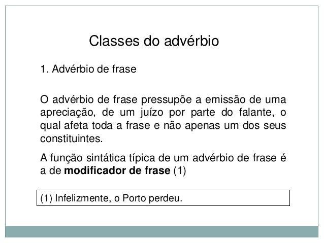 Classes do advérbio 1. Advérbio de frase  O advérbio de frase pressupõe a emissão de uma apreciação, de um juízo por parte...