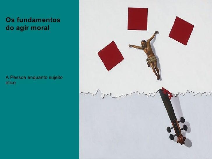 Os fundamentos do agir moral A Pessoa enquanto sujeito ético