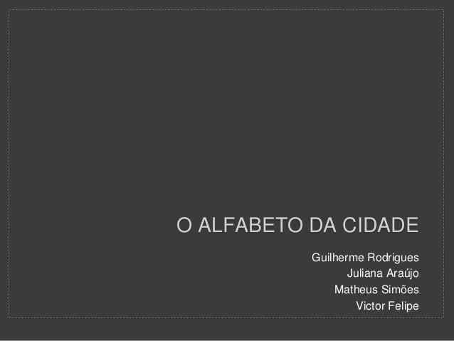 O ALFABETO DA CIDADE Guilherme Rodrigues Juliana Araújo Matheus Simões Victor Felipe
