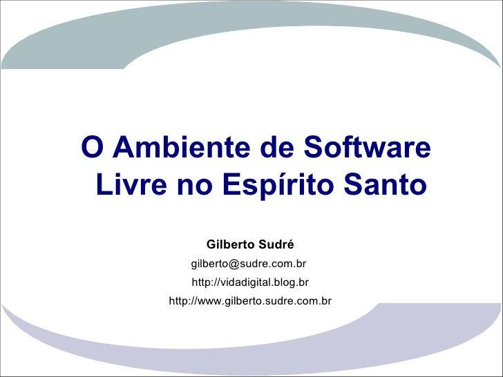 O Ambiente de Software                   Livre no Espírito Santo                               Gilberto Sudré             ...