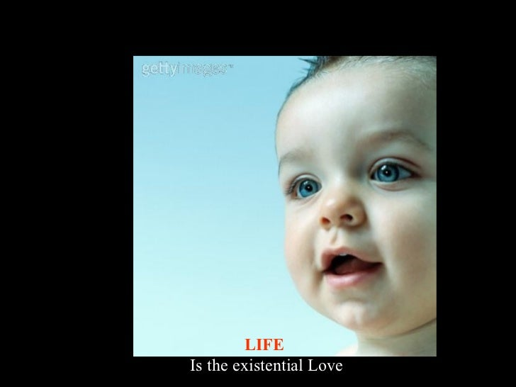 LIFE  Is the existential Love
