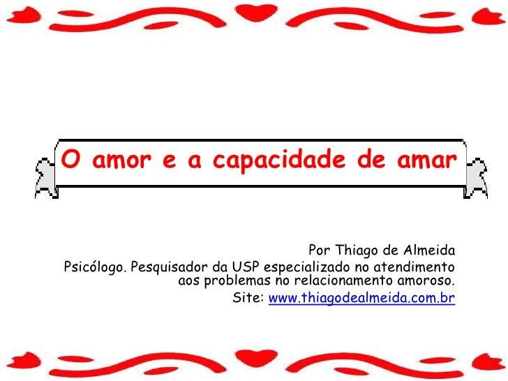 O amor e a capacidade de amar<br />Por Thiago de Almeida<br />Psicólogo. Pesquisador da USP especializado no atendimento a...