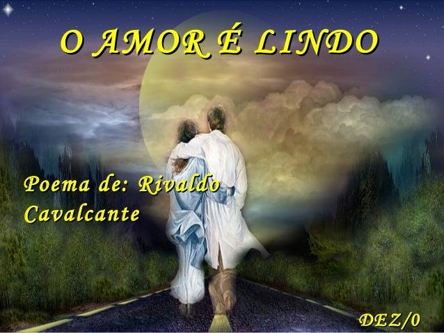 O AMOR É LINDOPoema de: RivaldoCavalcante                    DEZ/0