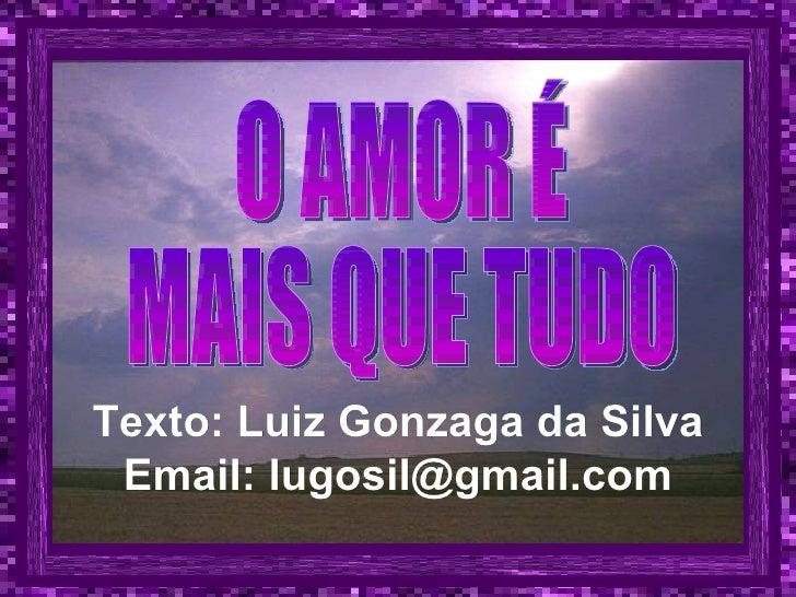 Texto: Luiz Gonzaga da Silva Email: lugosil@gmail.com O AMOR É MAIS QUE TUDO