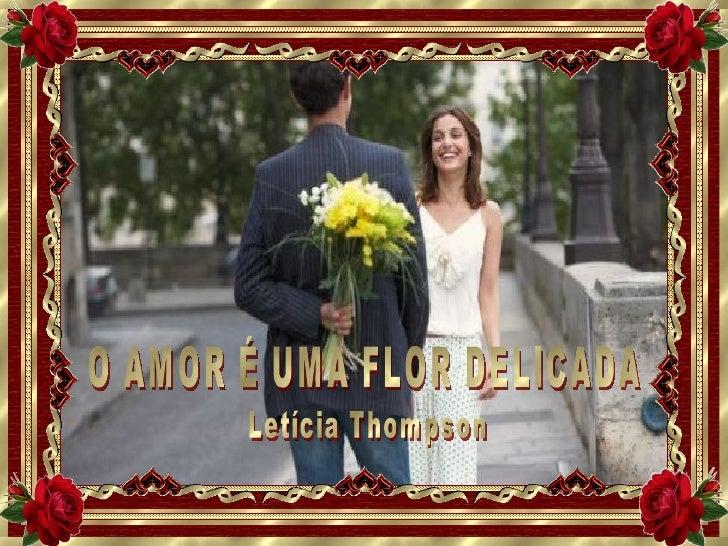 O AMOR É UMA FLOR DELICADA  Letícia Thompson