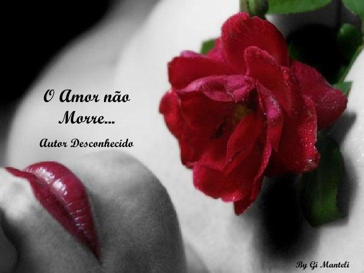 O Amor não Morre... Autor Desconhecido