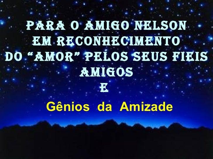 """Gênios  da  Amizade   PARA O AMIGO Nelson Em reconhecimento Do """"amor"""" pelos seus fieis Amigos e"""