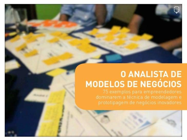 O ANALISTA DEMODELOS DE NEGÓCIOS     75 exemplos para empreendedores  dominarem a técnica de modelagem e   prototipagem de...