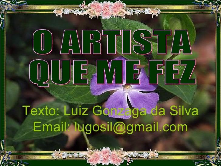 Texto: Luiz Gonzaga da Silva Email: lugosil@gmail.com O ARTISTA  QUE ME FEZ