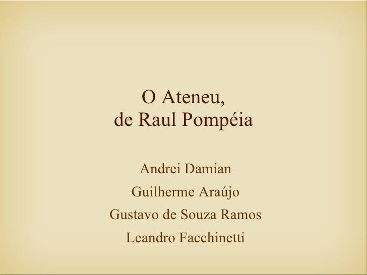 O Ateneu, de Raul Pompéia      Andrei Damian    Guilherme Araújo Gustavo de Souza Ramos   Leandro Facchinetti