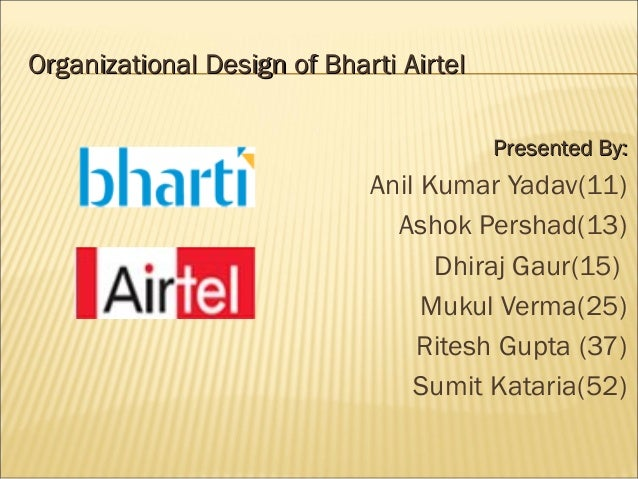 Organizational Design of Bharti AirtelOrganizational Design of Bharti Airtel Presented By:Presented By: Anil Kumar Yadav(1...