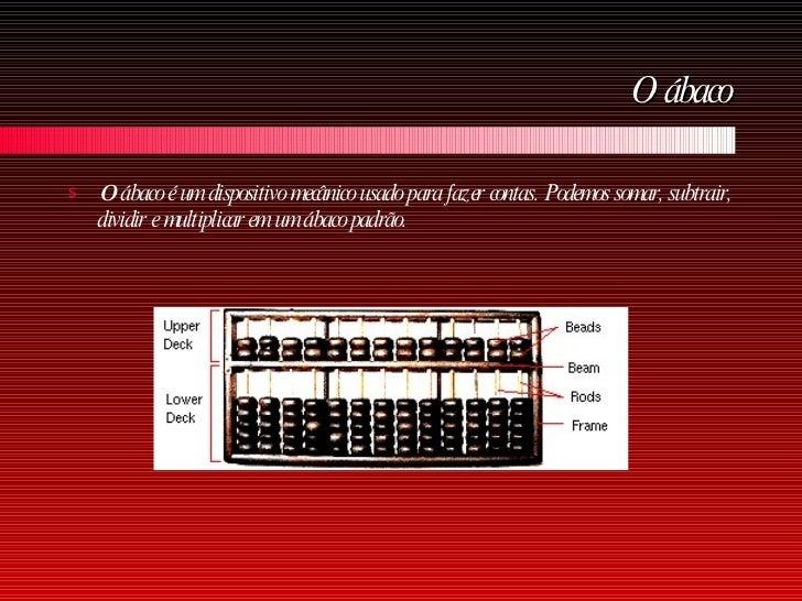 O ábaco <ul><li>O  ábaco é um dispositivo mecânico usado para fazer contas. Podemos somar, subtrair, dividir e multiplicar...