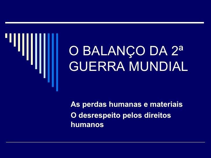 O BALANÇO DA 2ª GUERRA MUNDIAL As perdas humanas e materiais O desrespeito pelos direitos humanos