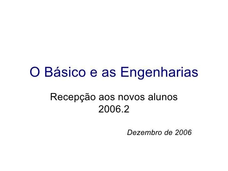 O Básico e as Engenharias Recepção aos novos alunos 2006.2 Dezembro de 2006