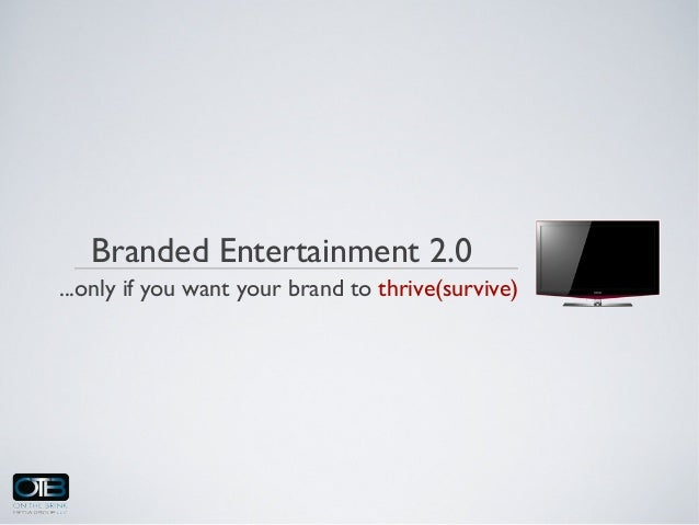 Branded Entertainment 2.0...only if you want your brand to thrive(survive)