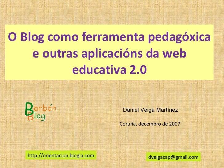 O Blog como ferramenta pedagóxica e outras aplicacións da web educativa 2.0 Daniel Veiga Martínez [email_address] Coruña, ...