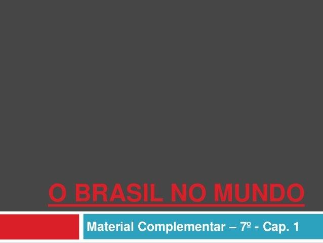 O BRASIL NO MUNDO Material Complementar – 7º - Cap. 1