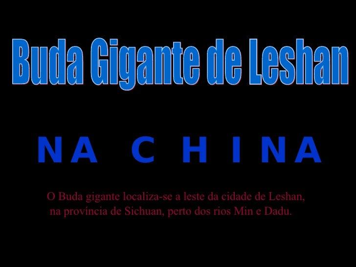 NA  C H I NA   Buda Gigante de Leshan O Buda gigante localiza-se a leste da cidade de Leshan, na província de Sichuan, per...