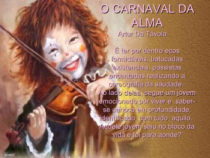 O CARNAVAL DA ALMA Artur Da Távola  É ter por dentro ecos formidáveis, batucadas existenciais, passistas encantadas realiz...