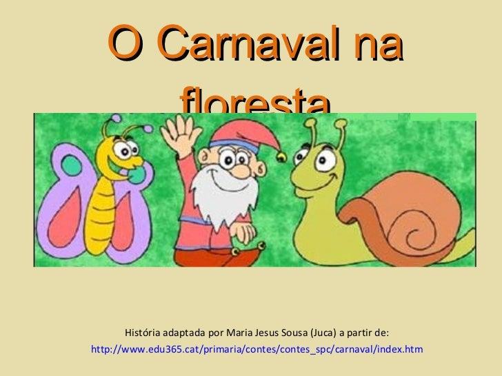 O Carnaval na floresta História adaptada por Maria Jesus Sousa (Juca) a partir de: http://www.edu365.cat/primaria/contes/ ...