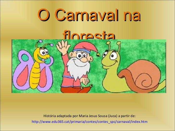 O Carnaval na floresta História adaptada por Maria Jesus Sousa (Juca) a partir de: http://www.edu365.cat/primaria/contes/c...