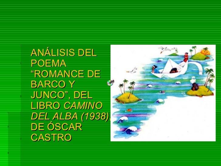 """<ul><li>ANÁLISIS DEL POEMA """"ROMANCE DE BARCO Y JUNCO"""", DEL LIBRO  CAMINO DEL ALBA (1938) , DE ÓSCAR CASTRO </li></ul>"""