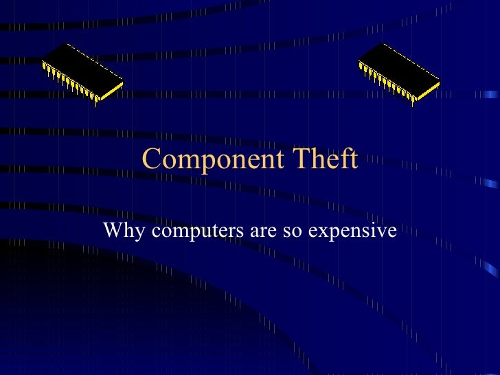 Component Theft Why computers are so expensive