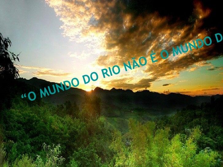 """""""O MUNDO DO RIO NÃO É O MUNDO DA PONTE"""""""