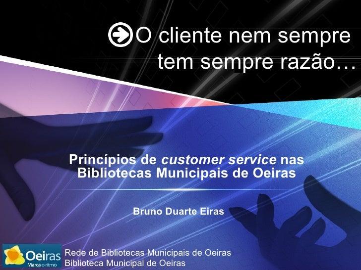 O  cliente nem sempre  tem sempre razão … Princípios de  customer service  nas Bibliotecas Municipais de Oeiras Bruno Duar...