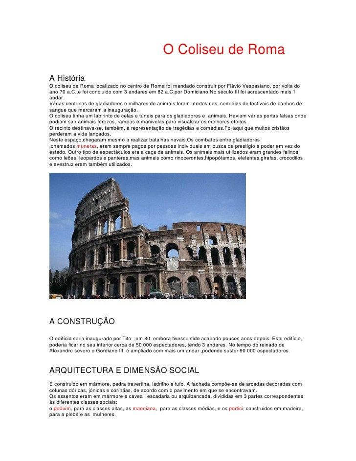 O Coliseu de Roma A História O coliseu de Roma localizado no centro de Roma foi mandado construir por Flávio Vespasiano, p...