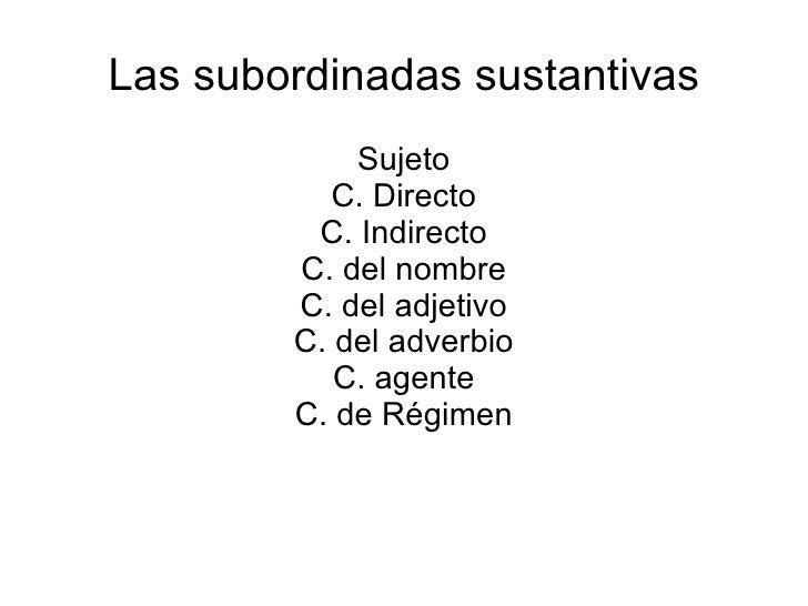 Las subordinadas sustantivas Sujeto C. Directo C. Indirecto C. del nombre C. del adjetivo C. del adverbio C. agente C. de ...