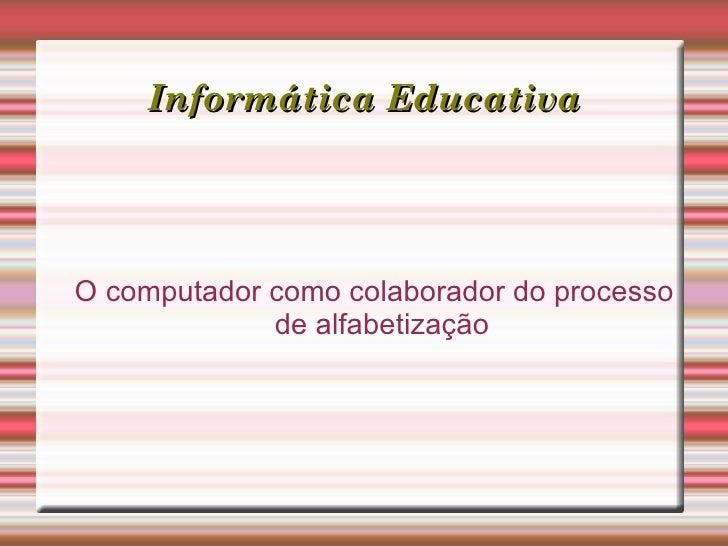 Informática Educativa <ul><ul><li>O computador como colaborador do processo de alfabetização </li></ul></ul>