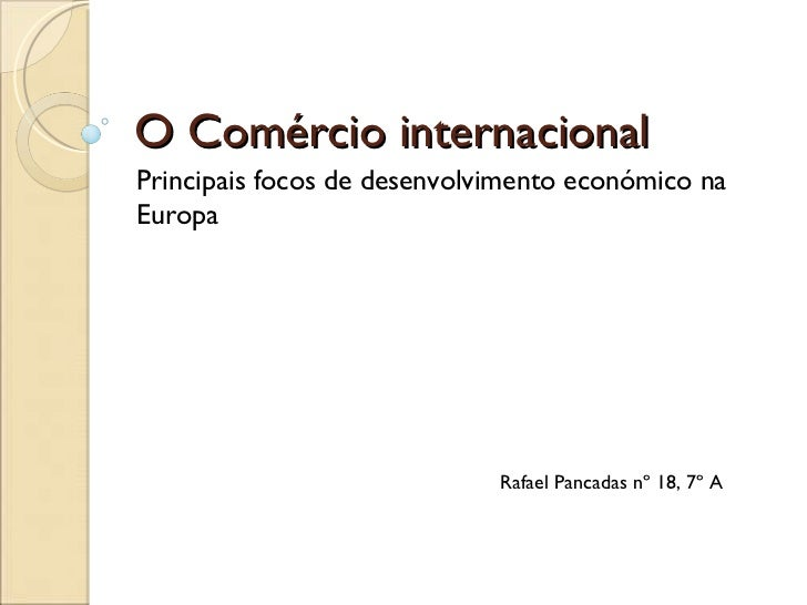 O Comércio internacional Principais focos de desenvolvimento económico na Europa Rafael Pancadas nº 18, 7º A