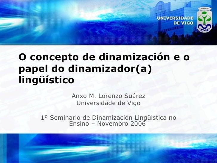 O concepto de dinamización e o papel do dinamizador(a) lingüístico Anxo M. Lorenzo Suárez Universidade de Vigo 1º Seminari...