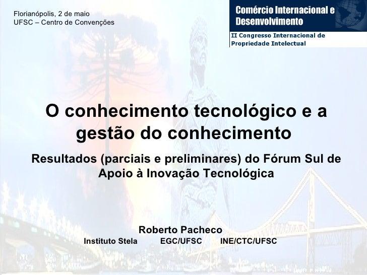 O conhecimento tecnológico e a gestão do conhecimento  Resultados (parciais e preliminares) do Fórum Sul de Apoio à Inovaç...