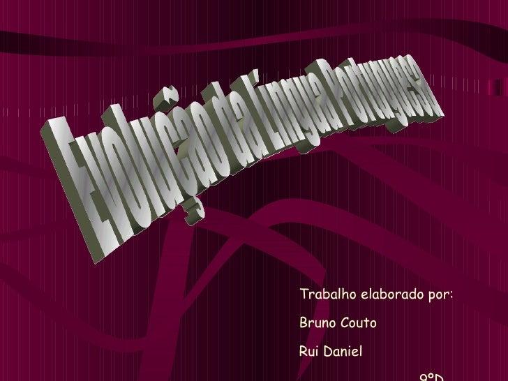 Evolução da Língua Portuguesa  Trabalho elaborado por: Bruno Couto Rui Daniel 9ºD