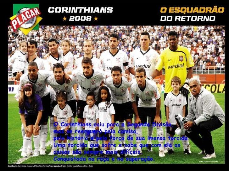 O Corinthians caiu para a Segunda Divisão,  mas se reerguerá pela camisa,  pela história e pela força de sua imensa torcid...
