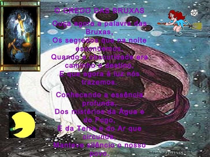 O CREDO DAS BRUXAS Ouça agora a palavra das Bruxas, Os segredos que na noite escondemos, Quando a obscuridade era caminho ...