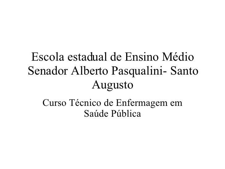 Escola estadual de Ensino Médio Senador Alberto Pasqualini- Santo Augusto Curso Técnico de Enfermagem em Saúde Pública
