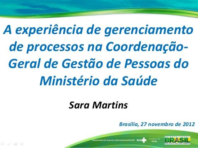 A experiência de gerenciamento de processos na Coordenação- Geral de Gestão de Pessoas do Ministério da Saúde Sara Martins...