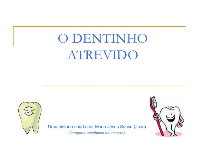 O DENTINHO ATREVIDO Uma história criada por Maria Jesus Sousa (Juca) (imagens recolhidas na internet)