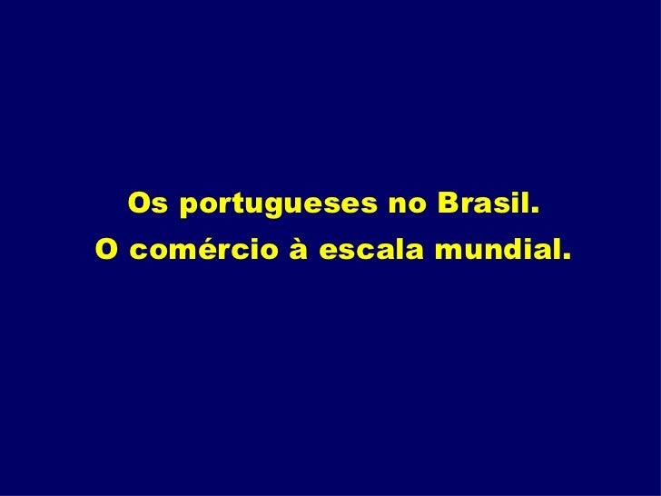 Os portugueses no Brasil.  O comércio à escala mundial.