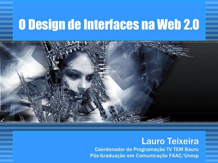 O Design de Interfaces na Web 2.0 Lauro Teixeira Coordenador de Programação TV TEM Bauru Pós-Graduação em Comunicação FAAC...