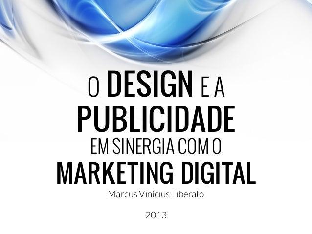 O DESIGN E A PUBLICIDADE EM SINERGIA COM O MARKETING DIGITAL Marcus Vinícius Liberato 2013